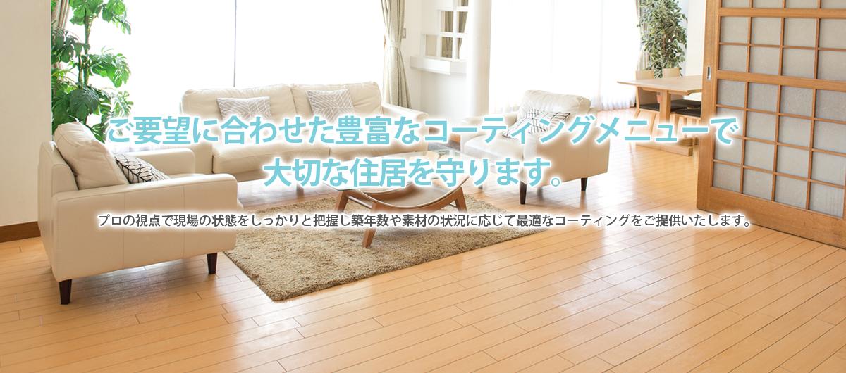 ご要望に合わせた豊富なコーティングメニューで大切な住居を守ります。